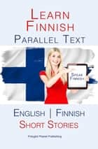 Learn Finnish - Parallel Text - Short Stories (Finnish - English) ebook by Polyglot Planet Publishing
