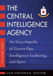 The Central Intelligence Agency: An Encyclopedia of Covert Ops, Intelligence Gathering, and Spies [2 volumes] - An Encyclopedia of Covert Ops, Intelligence Gathering, and Spies ebook by Jan Goldman Ph.D.
