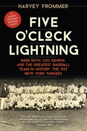 Five O'Clock Lightning - Babe Ruth, Lou Gehrig, and the Greatest Baseball Team in History, the 1927 New York Yankees ebook by Harvey Frommer