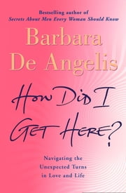 How Did I Get Here?: Navigating the unexpected turns in love and life ebook by Barbara De Angelis