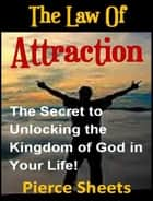 The Law of Attraction - The Secret to Unlocking the Kingdom of God In Your Life ebook by Pierce Sheets