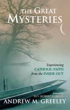 The Great Mysteries - Experiencing Catholic Faith from the Inside Out ebook by Andrew Greeley