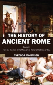 The History of Ancient Rome - Book II: From the Abolition of the Monarchy in Rome to the Union of Italy ebook by Theodor Mommsen