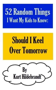 52 Random Things I Want My Kids to Know: Should I Keel Over Tomorrow ebook by Kurt Hildebrandt