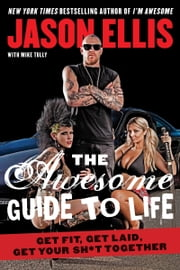 The Awesome Guide to Life - Get Fit, Get Laid, Get Your Sh*t Together ebook by Jason Ellis