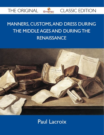 Manners, Customs, and Dress During the Middle Ages and During the Renaissance - The Original Classic Edition ebook by Lacroix Paul