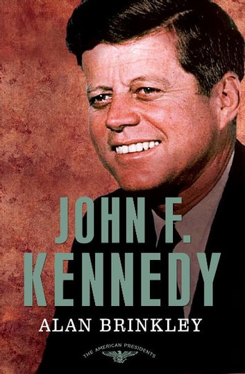 John F. Kennedy - The American Presidents Series: The 35th President, 1961-1963 ebook by Alan Brinkley