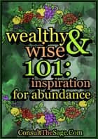 Wealthy & Wise 101: Inspiration for Abundance ebook by ConsultTheSage.Com