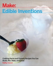 Edible Inventions - Cooking Hacks and Yummy Recipes You Can Build, Mix, Bake, and Grow ebook by Kathy Ceceri
