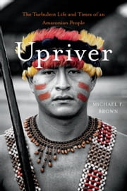 Upriver - The Turbulent Life and Times of an Amazonian People ebook by Michael F. Brown