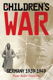 The Children's War - Germany 1939-1949 ebook by Peter Bodo Gawenda