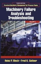 Practical Machinery Management for Process Plants: Volume 2 - Machinery Failure Analysis and Troubleshooting ebook by Heinz P. Bloch, Fred K. Geitner