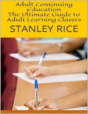 Adult Continuing Education: The Ultimate Guide to Adult Learning Classes ebook by Stanley Rice
