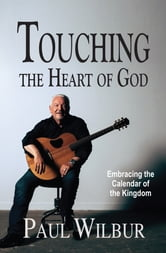 Touching the Heart of God: Embracing the Calendar of the Kingdom ebook by Paul Wilbur