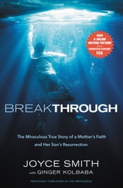 Breakthrough - The Miraculous True Story of a Mother's Faith and Her Child's Resurrection eBook by Joyce Smith, Ginger Kolbaba