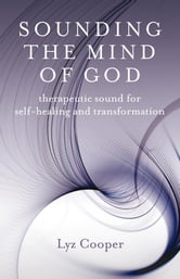Sounding the Mind of God - Therapeutic Sound for Self-healing and Transformation ebook by Lyz Cooper