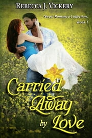 Carried Away by Love: Sweet Romance Collection: Book 1 ebook by Rebecca J Vickery
