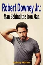 Robert Downey Jr.: Man Behind the Iron Man ebook by Aubrey  Walker
