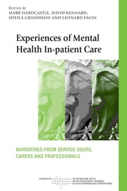 Experiences of Mental Health In-patient Care - Narratives From Service Users, Carers and Professionals ebook by Mark Hardcastle,David Kennard,Sheila Grandison,Leonard Fagin