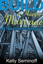 Build a Happy Marriage: 99 Tips from an Architect ebook by Kelly Seminoff