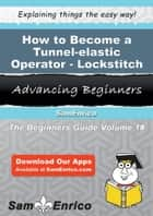 How to Become a Tunnel-elastic Operator - Lockstitch - How to Become a Tunnel-elastic Operator - Lockstitch ebook by Rod Handley