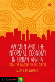 Women and the Informal Economy in Urban Africa - From the Margins to the Centre ebook by Mary Njeri Kinyanjui