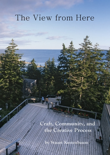 The View from Here - Craft, Community and the Creative Process ebook by Stuart Kestenbaum