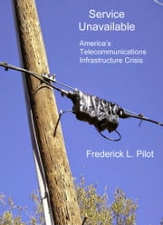 Service Unavailable - America's Telecommunications Infrastructure Crisis ebook by Frederick L. Pilot
