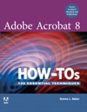 Adobe Acrobat 8 How-Tos - 125 Essential Techniques ebook by Donna L. Baker