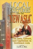 Local Cultures and the New Asia: The State, Culture, and Capitalism in Southeast Asia ebook by C.J.W.-L. Wee
