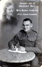 Diary of a Desert Rat & the Battle of El Alamein - 8th Army 1942-44 eBook by John Harris, Mary Berry