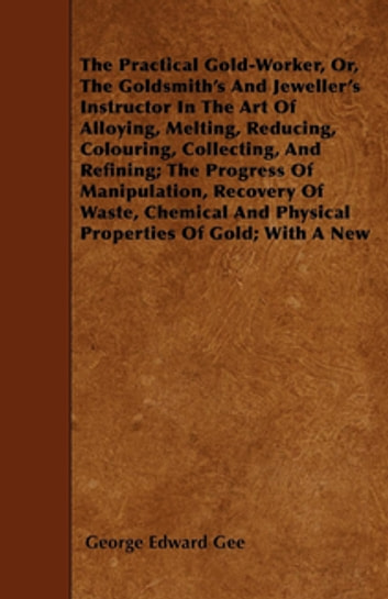 The The Practical Gold-Worker, Or, The Goldsmith's And Jeweller's Instructor In The Art Of Alloying, Melting, Reducing, Colouring, Collecting, And Refining - The Progress Of Manipulation, Recovery Of Waste, Chemical And Physical Properties Of Gold; With A New System Of Mixing Its Alloys; Solders, Enamels, And Other Useful Rules And Recipes. ebook by George Edward Gee