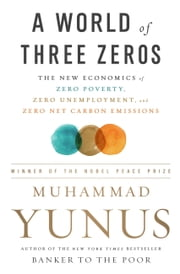 A World of Three Zeros - The New Economics of Zero Poverty, Zero Unemployment, and Zero Net Carbon Emissions ebook by Muhammad Yunus