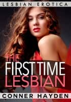 The First Time Lesbian: Lesbian Erotica ebook by Conner Hayden