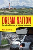 Dream Nation - Puerto Rican Culture and the Fictions of Independence ebook by María Acosta Cruz