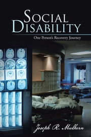 Social Disability - One Person's Recovery Journey ebook by Joseph R. Mulhern