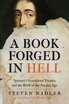 A Book Forged in Hell - Spinoza's Scandalous Treatise and the Birth of the Secular Age eBook by Steven Nadler