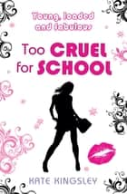 Too Cruel for School: Young, Loaded and Fabulous - Young, Loaded & Fabulous: Book Four eBook by Kate Kingsley