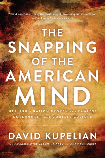 The Snapping of the American Mind - Healing a Nation Broken by a Lawless Government and Godless Culture ebook by David Kupelian