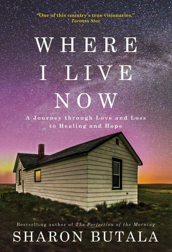 Where I Live Now - A Journey through Love and Loss to Healing and Hope ebook by Sharon Butala