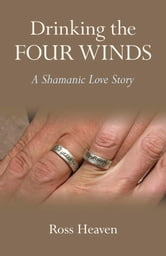 Drinking the Four Winds - A Shamanic Love Story ebook by Ross Heaven