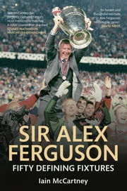 Sir Alex Ferguson - Fifty Defining Fixtures ebook by Iain McCartney