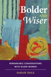 Bolder and Wiser: Remarkable Conversations with Older Women ebook by Sarah Dale