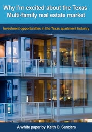 Why I'm Excited About the Texas Multi-family Real Estate Market: Investment Opportunities in the Texas Apartment Industry ebook by Keith Sanders