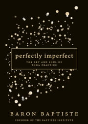 Perfectly Imperfect - The Art and Soul of Yoga Practice ebook by Baron Baptiste