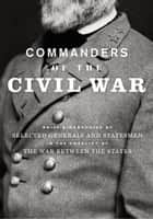 Commanders of the Civil War: Brief Biographies of Selected Generals and Statesmen in the Conflict of the War Between the States - Brief Biographies of Selected Generals and Statesmen in the Conflict of the War Between the States ebook by George A Scott
