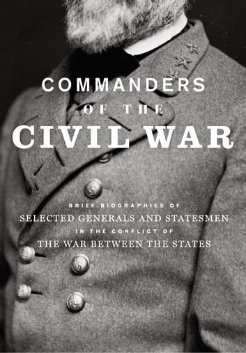 Commanders of the Civil War - Brief Biographies of Selected Generals and Statesmen in the Conflict of the War Between the States ebook by George A Scott