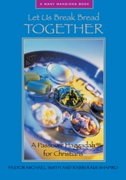 Let Us Break Bread Together - A Passover Haggadah for Christians ebook by Pastor Michael Smith,Rabbi Rami Shapiro