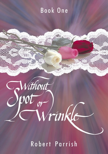 Without Spot or Wrinkle - Book One ebook by Robert Parrish