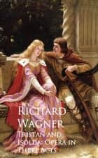 Tristan and Isolda: Opera in Three Acts ebook by Richard Wagner